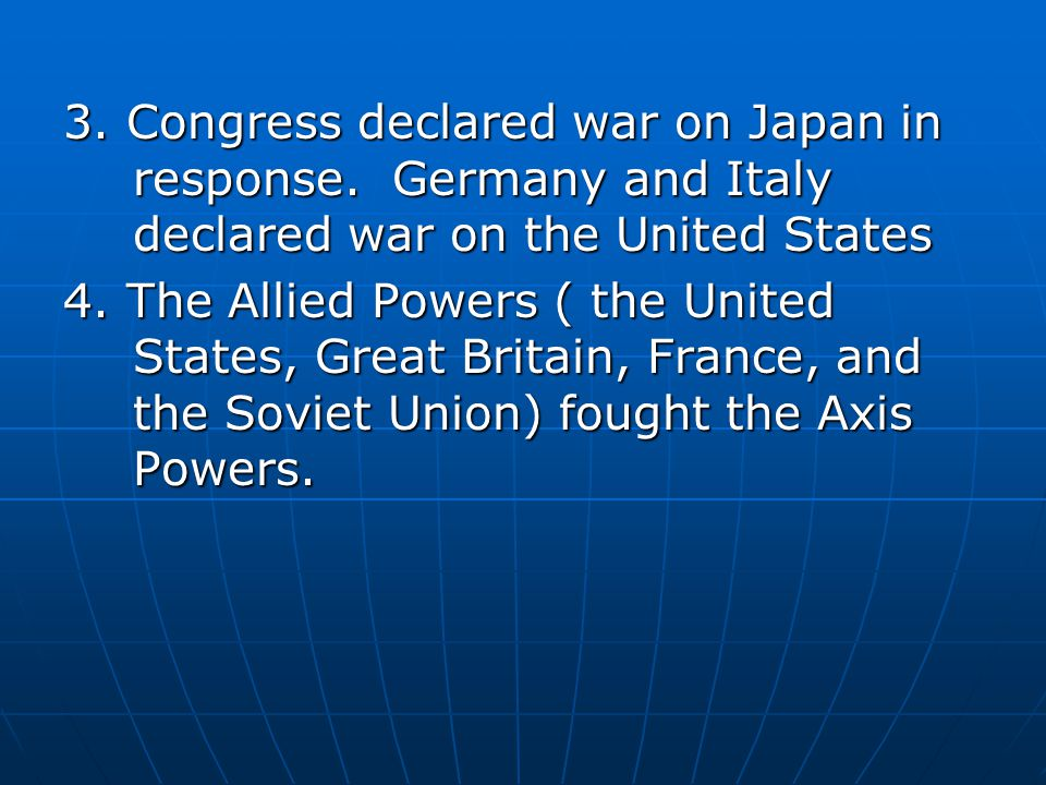 3. Congress declared war on Japan in response. Germany and Italy declared war on the United States 4. The Allied Powers ( the United States, Great Bri