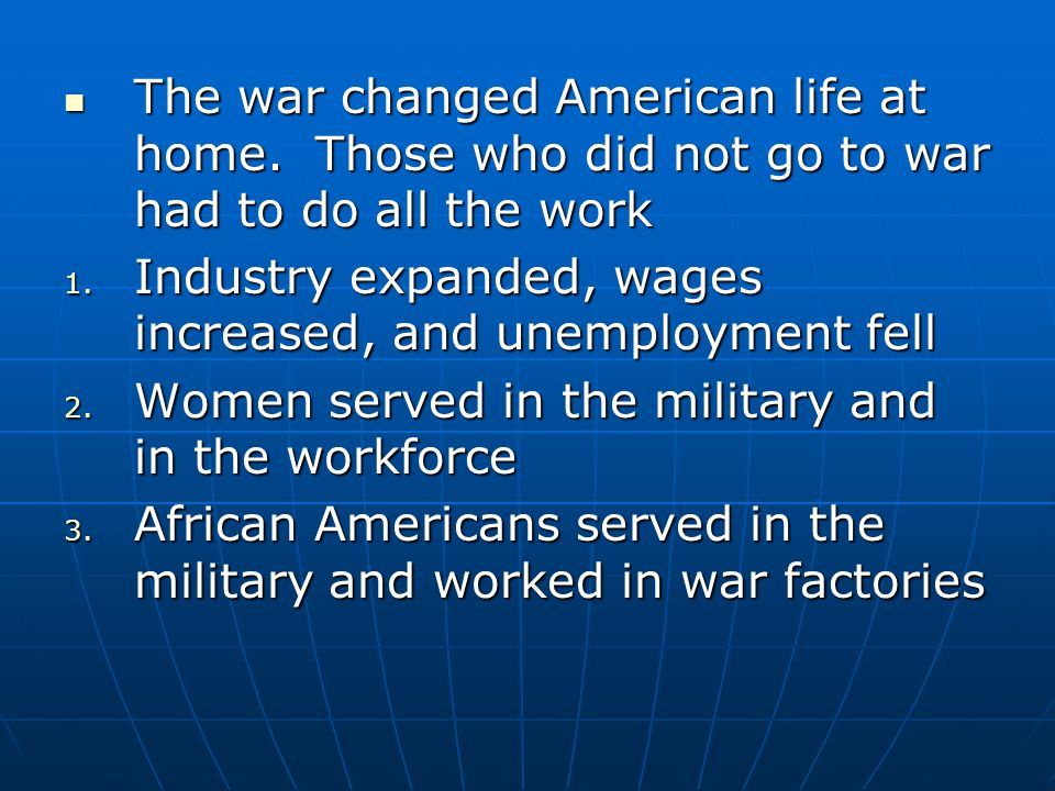 The war changed American life at home. Those who did not go to war had to do all the work The war changed American life at home. Those who did not go