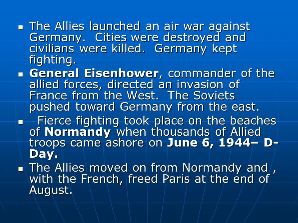 The Allies launched an air war against Germany. Cities were destroyed and civilians were killed. Germany kept fighting. The Allies launched an air war