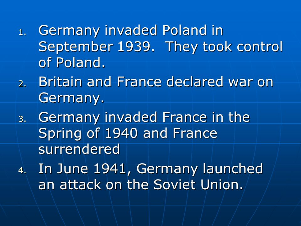 1. Germany invaded Poland in September 1939. They took control of Poland. 2. Britain and France declared war on Germany. 3. Germany invaded France in