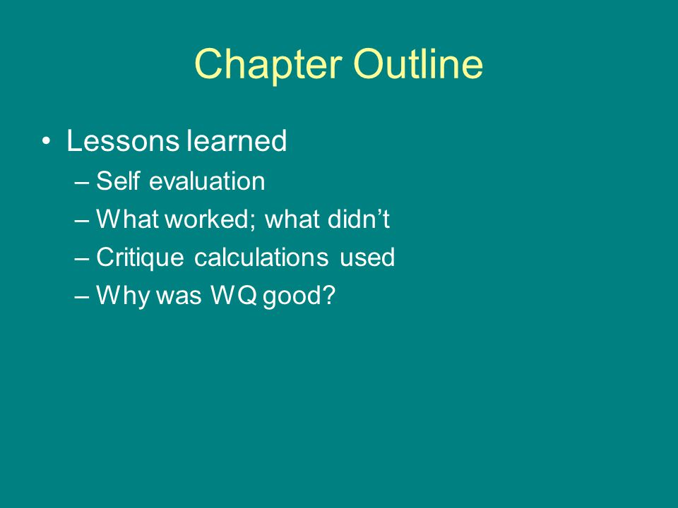 Chapter Outline Lessons learned –Self evaluation –What worked; what didn't –Critique calculations used –Why was WQ good