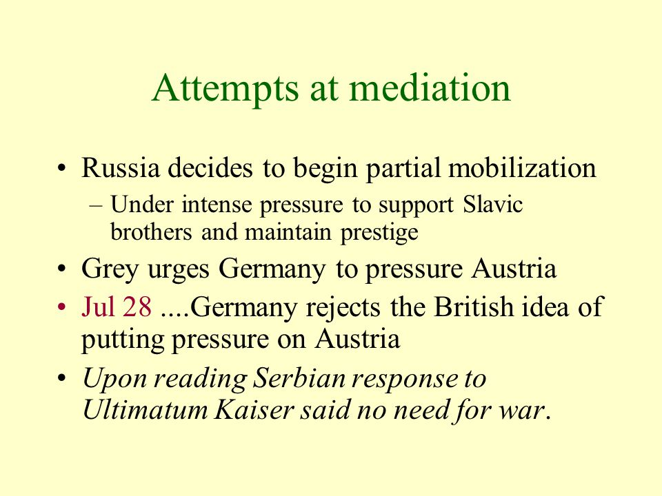 Attempts at mediation Russia decides to begin partial mobilization –Under intense pressure to support Slavic brothers and maintain prestige Grey urges Germany to pressure Austria Jul 28....Germany rejects the British idea of putting pressure on Austria Upon reading Serbian response to Ultimatum Kaiser said no need for war.
