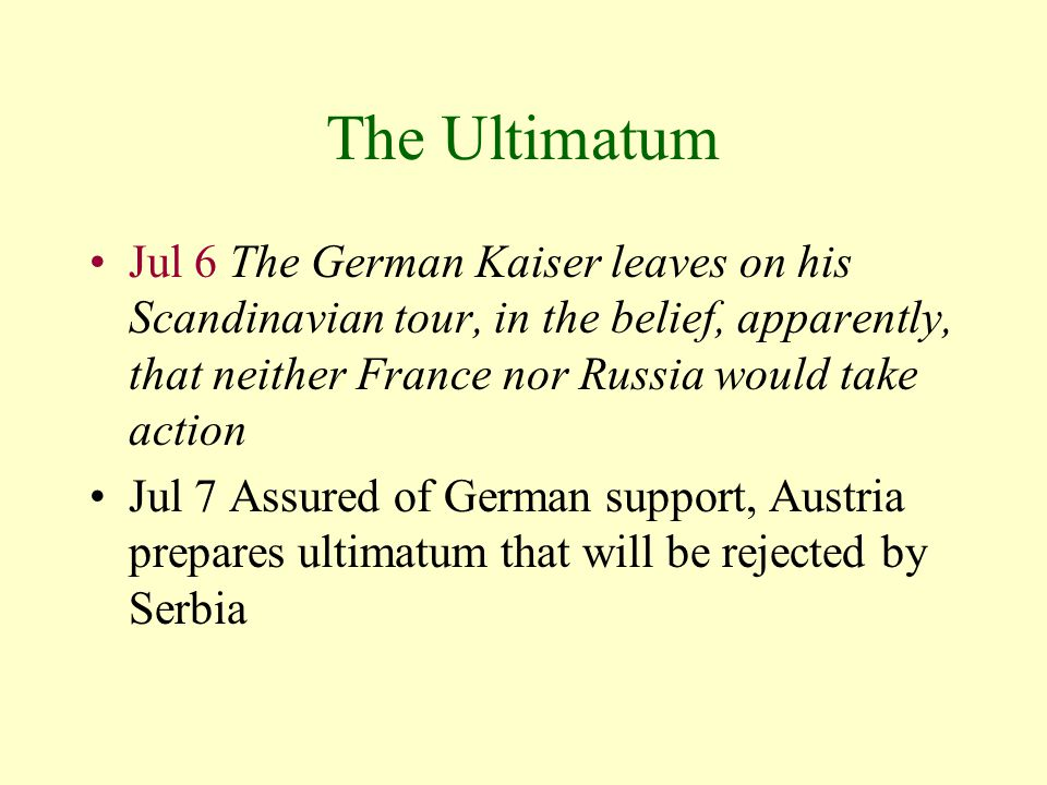 The Ultimatum Jul 6 The German Kaiser leaves on his Scandinavian tour, in the belief, apparently, that neither France nor Russia would take action Jul 7 Assured of German support, Austria prepares ultimatum that will be rejected by Serbia