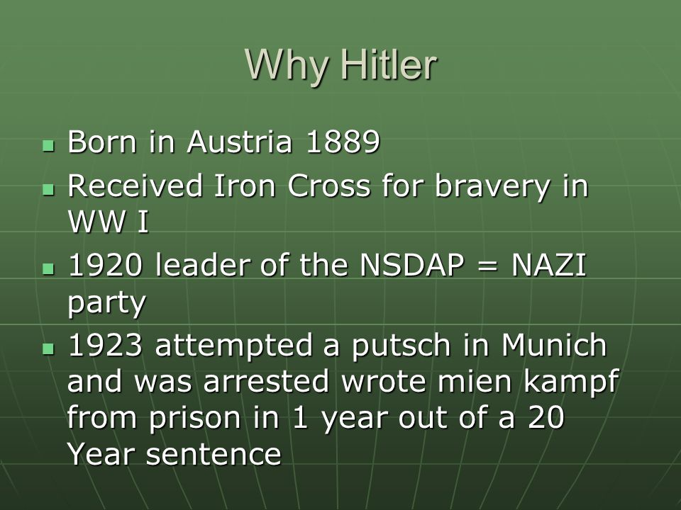 Why Hitler Born in Austria 1889 Born in Austria 1889 Received Iron Cross for bravery in WW I Received Iron Cross for bravery in WW I 1920 leader of the NSDAP = NAZI party 1920 leader of the NSDAP = NAZI party 1923 attempted a putsch in Munich and was arrested wrote mien kampf from prison in 1 year out of a 20 Year sentence 1923 attempted a putsch in Munich and was arrested wrote mien kampf from prison in 1 year out of a 20 Year sentence
