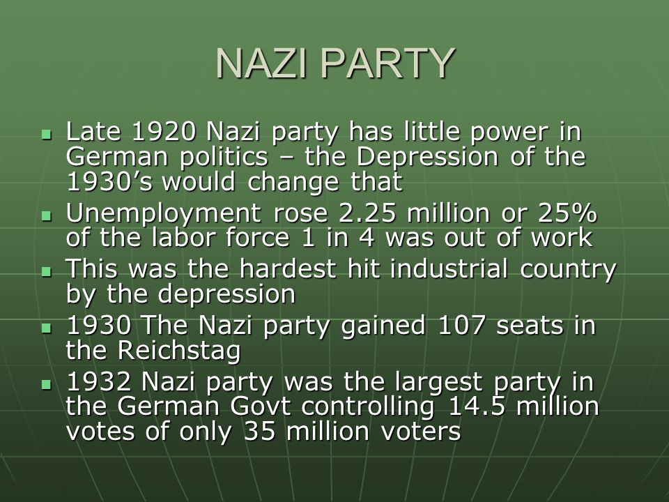 NAZI PARTY Late 1920 Nazi party has little power in German politics – the Depression of the 1930's would change that Late 1920 Nazi party has little power in German politics – the Depression of the 1930's would change that Unemployment rose 2.25 million or 25% of the labor force 1 in 4 was out of work Unemployment rose 2.25 million or 25% of the labor force 1 in 4 was out of work This was the hardest hit industrial country by the depression This was the hardest hit industrial country by the depression 1930 The Nazi party gained 107 seats in the Reichstag 1930 The Nazi party gained 107 seats in the Reichstag 1932 Nazi party was the largest party in the German Govt controlling 14.5 million votes of only 35 million voters 1932 Nazi party was the largest party in the German Govt controlling 14.5 million votes of only 35 million voters