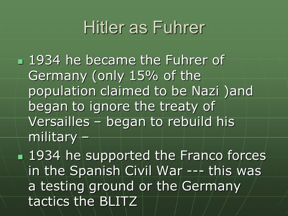 Hitler as Fuhrer 1934 he became the Fuhrer of Germany (only 15% of the population claimed to be Nazi )and began to ignore the treaty of Versailles – began to rebuild his military – 1934 he became the Fuhrer of Germany (only 15% of the population claimed to be Nazi )and began to ignore the treaty of Versailles – began to rebuild his military – 1934 he supported the Franco forces in the Spanish Civil War --- this was a testing ground or the Germany tactics the BLITZ 1934 he supported the Franco forces in the Spanish Civil War --- this was a testing ground or the Germany tactics the BLITZ