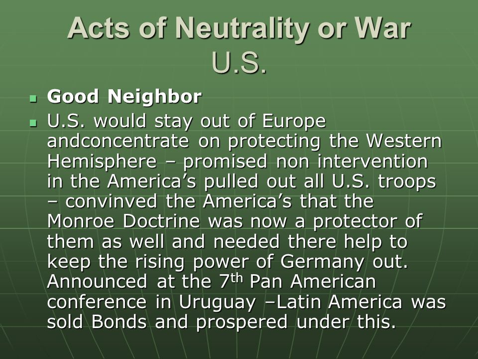 Acts of Neutrality or War U.S. Good Neighbor Good Neighbor U.S. would stay out of Europe andconcentrate on protecting the Western Hemisphere – promise