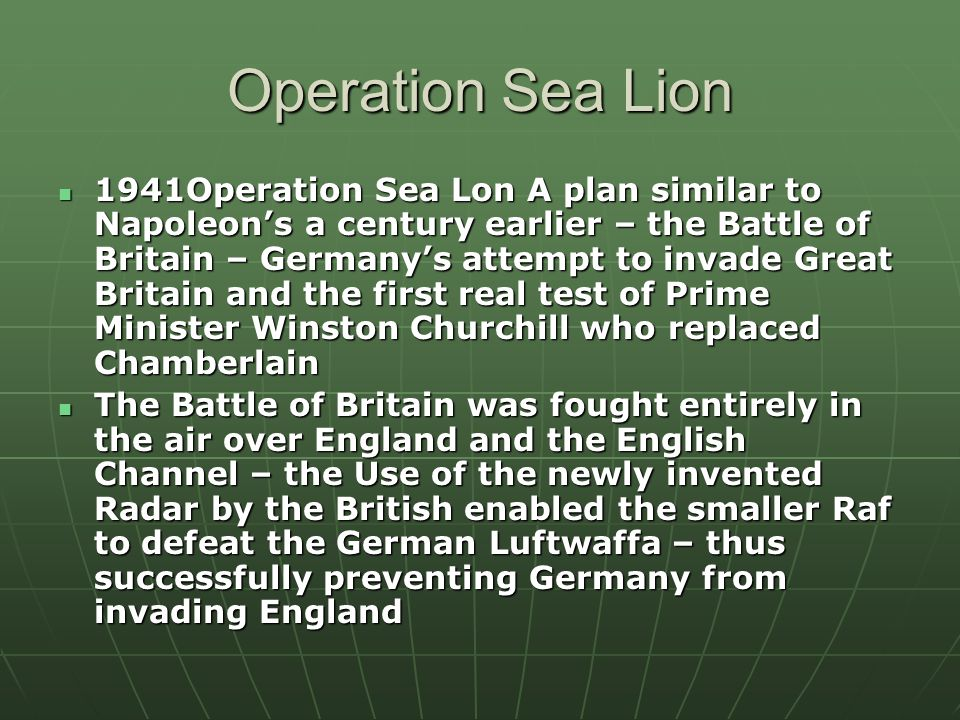 Operation Sea Lion 1941Operation Sea Lon A plan similar to Napoleon's a century earlier – the Battle of Britain – Germany's attempt to invade Great Britain and the first real test of Prime Minister Winston Churchill who replaced Chamberlain 1941Operation Sea Lon A plan similar to Napoleon's a century earlier – the Battle of Britain – Germany's attempt to invade Great Britain and the first real test of Prime Minister Winston Churchill who replaced Chamberlain The Battle of Britain was fought entirely in the air over England and the English Channel – the Use of the newly invented Radar by the British enabled the smaller Raf to defeat the German Luftwaffa – thus successfully preventing Germany from invading England The Battle of Britain was fought entirely in the air over England and the English Channel – the Use of the newly invented Radar by the British enabled the smaller Raf to defeat the German Luftwaffa – thus successfully preventing Germany from invading England