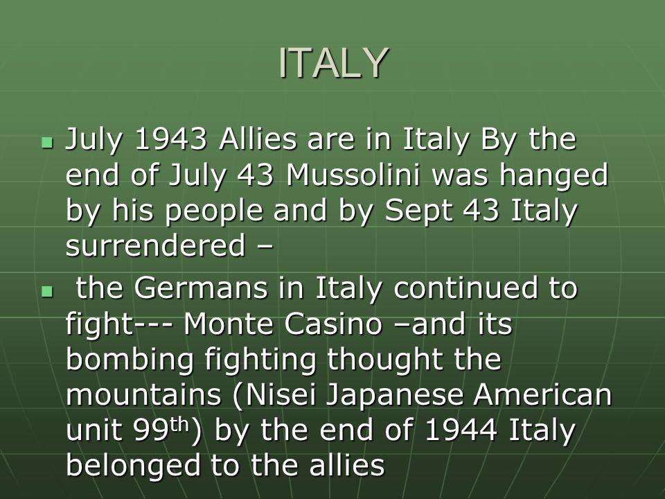 ITALY July 1943 Allies are in Italy By the end of July 43 Mussolini was hanged by his people and by Sept 43 Italy surrendered – July 1943 Allies are in Italy By the end of July 43 Mussolini was hanged by his people and by Sept 43 Italy surrendered – the Germans in Italy continued to fight--- Monte Casino –and its bombing fighting thought the mountains (Nisei Japanese American unit 99 th ) by the end of 1944 Italy belonged to the allies the Germans in Italy continued to fight--- Monte Casino –and its bombing fighting thought the mountains (Nisei Japanese American unit 99 th ) by the end of 1944 Italy belonged to the allies