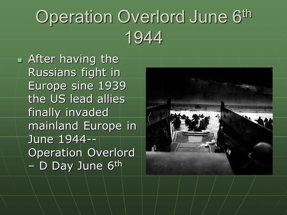 Operation Overlord June 6 th 1944 After having the Russians fight in Europe sine 1939 the US lead allies finally invaded mainland Europe in June 1944-- Operation Overlord – D Day June 6 th After having the Russians fight in Europe sine 1939 the US lead allies finally invaded mainland Europe in June 1944-- Operation Overlord – D Day June 6 th