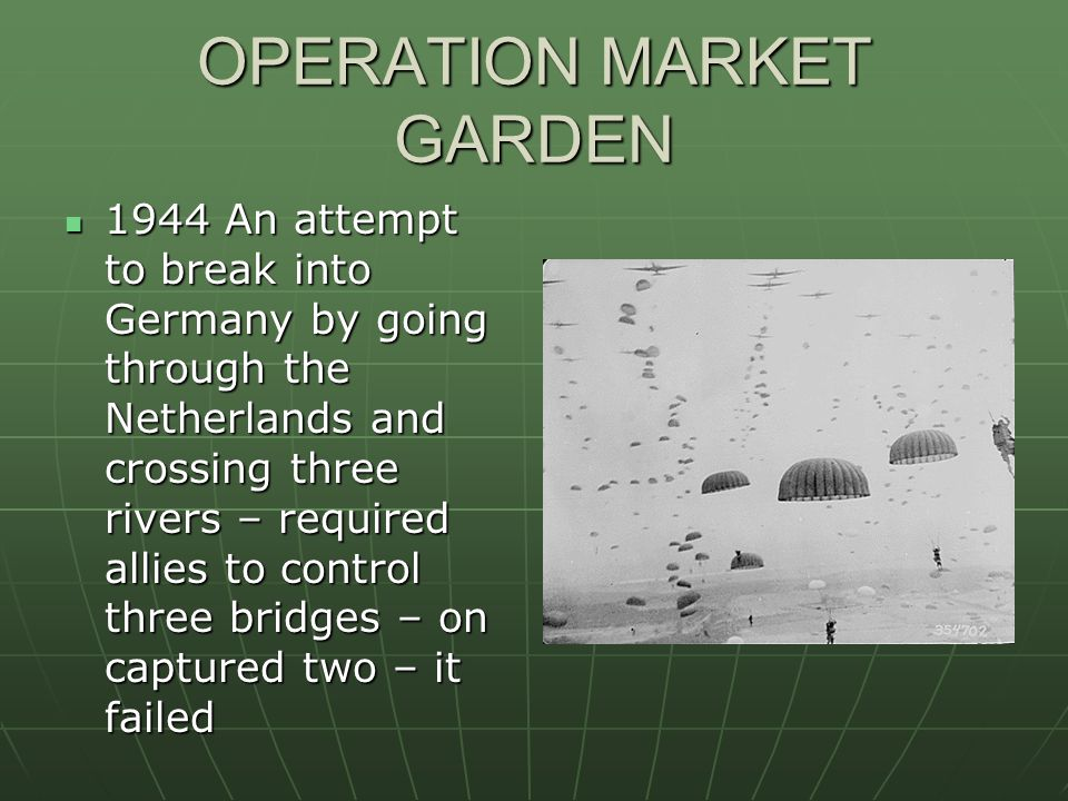 OPERATION MARKET GARDEN 1944 An attempt to break into Germany by going through the Netherlands and crossing three rivers – required allies to control three bridges – on captured two – it failed 1944 An attempt to break into Germany by going through the Netherlands and crossing three rivers – required allies to control three bridges – on captured two – it failed