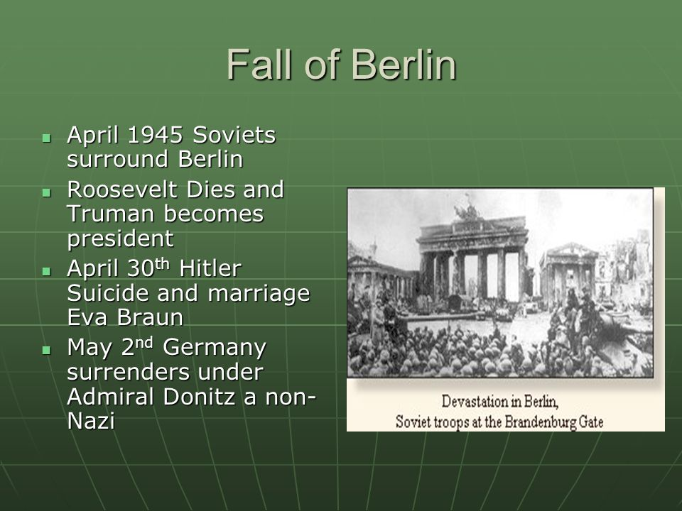 Fall of Berlin April 1945 Soviets surround Berlin April 1945 Soviets surround Berlin Roosevelt Dies and Truman becomes president Roosevelt Dies and Truman becomes president April 30 th Hitler Suicide and marriage Eva Braun April 30 th Hitler Suicide and marriage Eva Braun May 2 nd Germany surrenders under Admiral Donitz a non- Nazi May 2 nd Germany surrenders under Admiral Donitz a non- Nazi