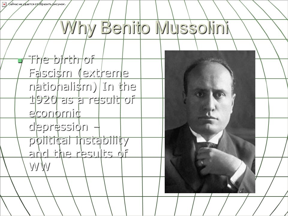 Why Benito Mussolini The birth of Fascism (extreme nationalism) In the 1920 as a result of economic depression – political instability and the results of WW The birth of Fascism (extreme nationalism) In the 1920 as a result of economic depression – political instability and the results of WW