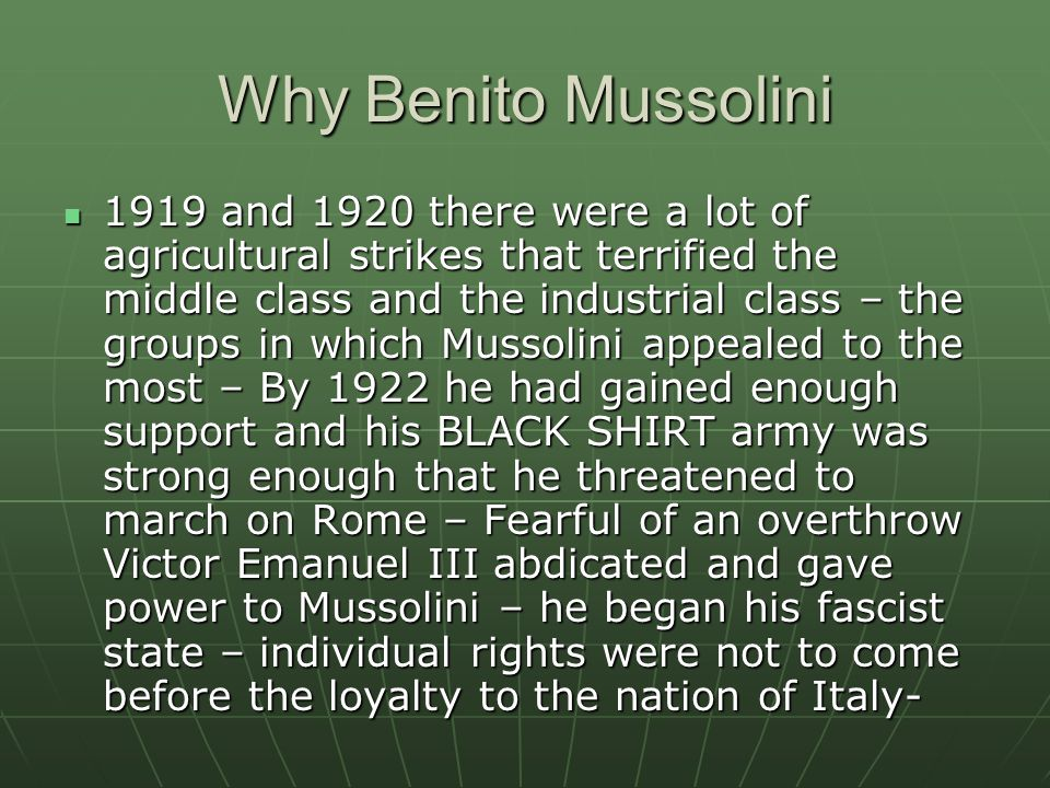 Why Benito Mussolini 1919 and 1920 there were a lot of agricultural strikes that terrified the middle class and the industrial class – the groups in which Mussolini appealed to the most – By 1922 he had gained enough support and his BLACK SHIRT army was strong enough that he threatened to march on Rome – Fearful of an overthrow Victor Emanuel III abdicated and gave power to Mussolini – he began his fascist state – individual rights were not to come before the loyalty to the nation of Italy- 1919 and 1920 there were a lot of agricultural strikes that terrified the middle class and the industrial class – the groups in which Mussolini appealed to the most – By 1922 he had gained enough support and his BLACK SHIRT army was strong enough that he threatened to march on Rome – Fearful of an overthrow Victor Emanuel III abdicated and gave power to Mussolini – he began his fascist state – individual rights were not to come before the loyalty to the nation of Italy-