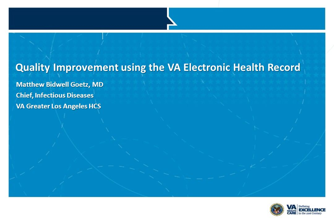 VETERANS HEALTH ADMINISTRATION Quality Improvement using the VA Electronic Health Record Matthew Bidwell Goetz, MD Chief, Infectious Diseases VA Greater Los Angeles HCS
