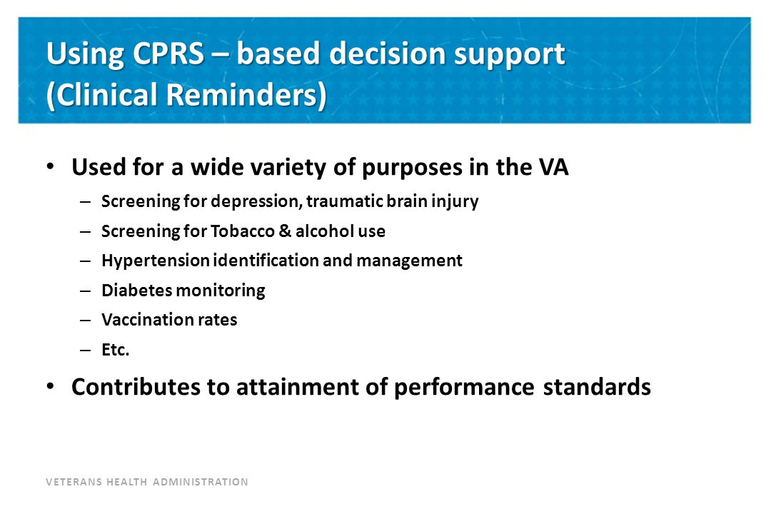 VETERANS HEALTH ADMINISTRATION Using CPRS – based decision support (Clinical Reminders) Used for a wide variety of purposes in the VA – Screening for depression, traumatic brain injury – Screening for Tobacco & alcohol use – Hypertension identification and management – Diabetes monitoring – Vaccination rates – Etc.