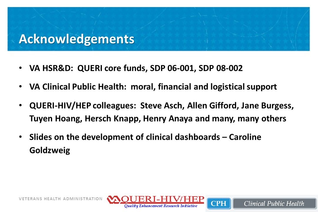 VETERANS HEALTH ADMINISTRATION Acknowledgements VA HSR&D: QUERI core funds, SDP 06-001, SDP 08-002 VA Clinical Public Health: moral, financial and logistical support QUERI-HIV/HEP colleagues: Steve Asch, Allen Gifford, Jane Burgess, Tuyen Hoang, Hersch Knapp, Henry Anaya and many, many others Slides on the development of clinical dashboards – Caroline Goldzweig