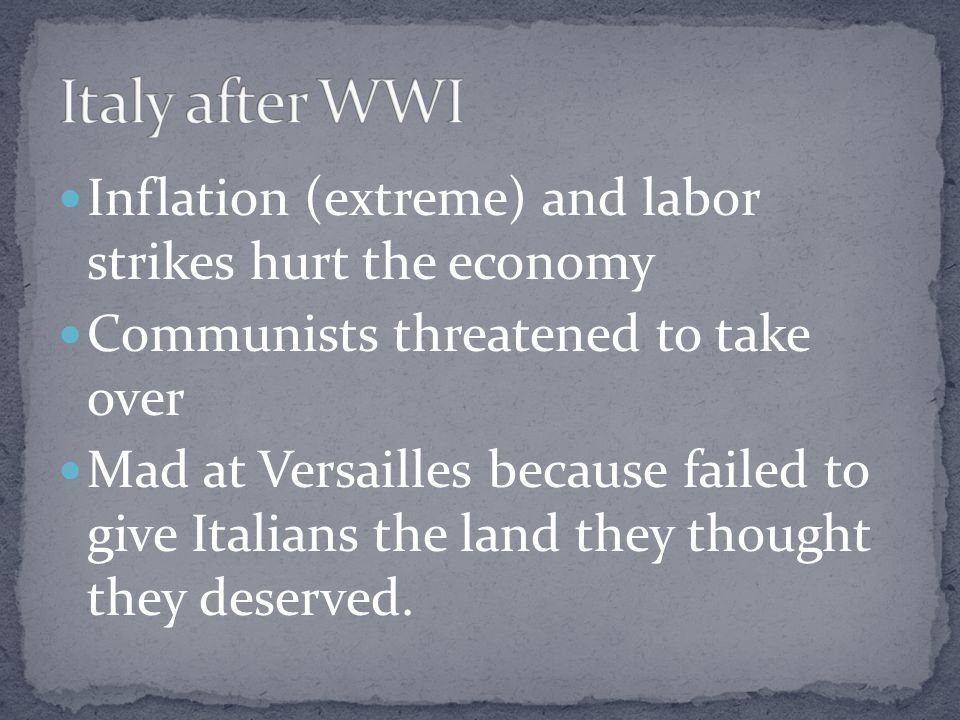 Inflation (extreme) and labor strikes hurt the economy Communists threatened to take over Mad at Versailles because failed to give Italians the land they thought they deserved.
