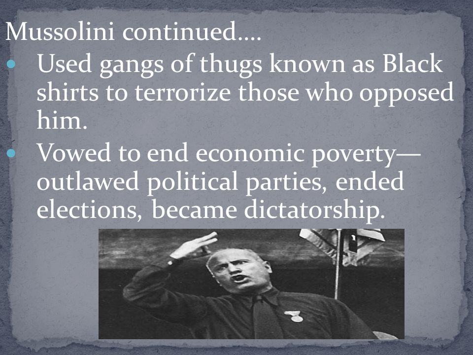 Mussolini continued….Used gangs of thugs known as Black shirts to terrorize those who opposed him.