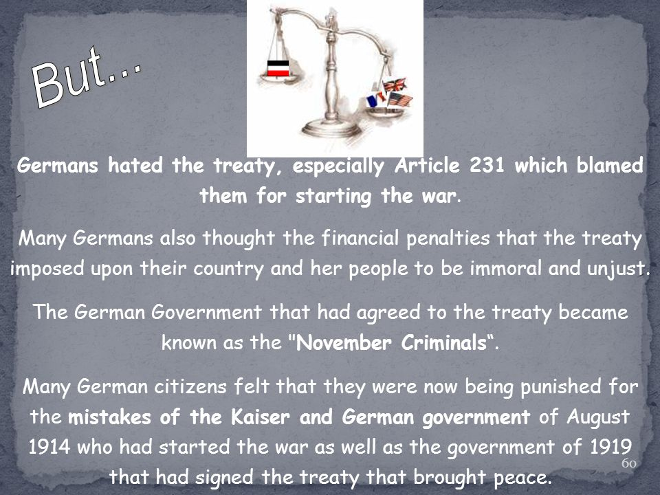 60 Germans hated the treaty, especially Article 231 which blamed them for starting the war.