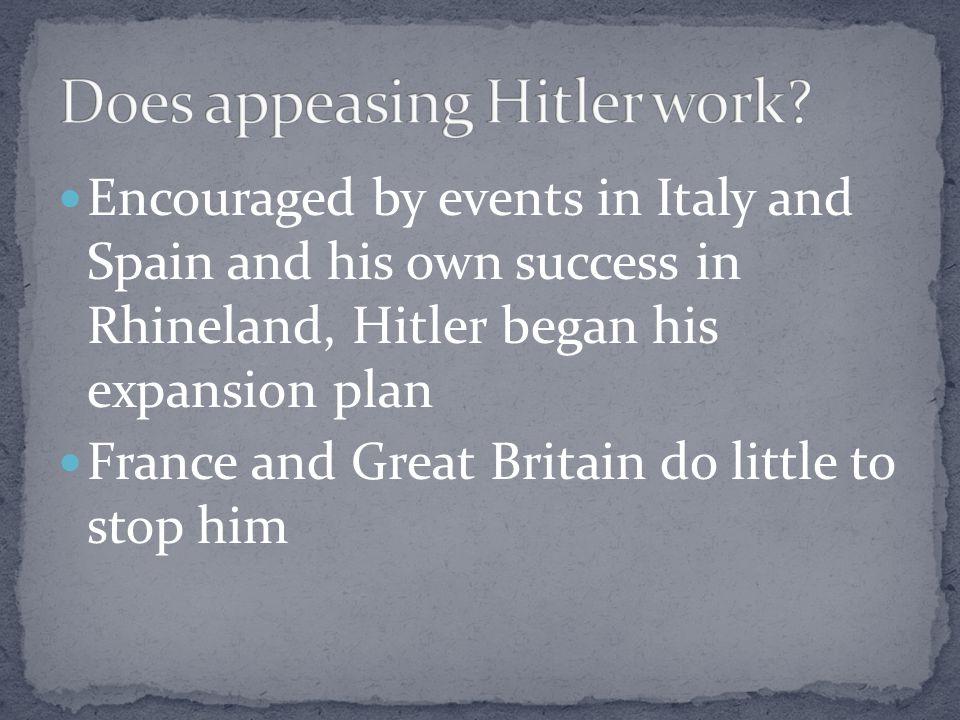 Encouraged by events in Italy and Spain and his own success in Rhineland, Hitler began his expansion plan France and Great Britain do little to stop him