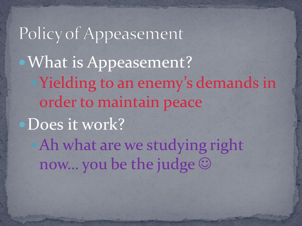 What is Appeasement.Yielding to an enemy's demands in order to maintain peace Does it work.
