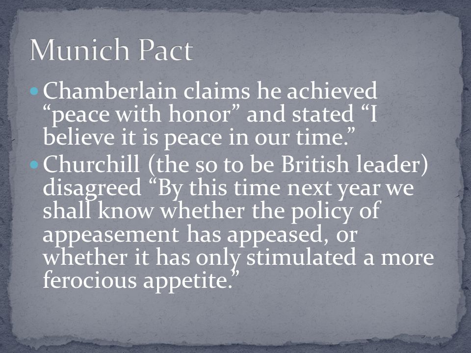 Chamberlain claims he achieved peace with honor and stated I believe it is peace in our time. Churchill (the so to be British leader) disagreed By this time next year we shall know whether the policy of appeasement has appeased, or whether it has only stimulated a more ferocious appetite.