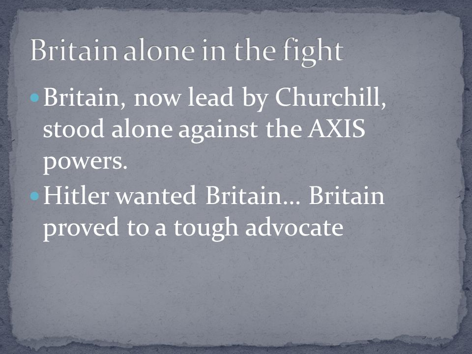 Britain, now lead by Churchill, stood alone against the AXIS powers.