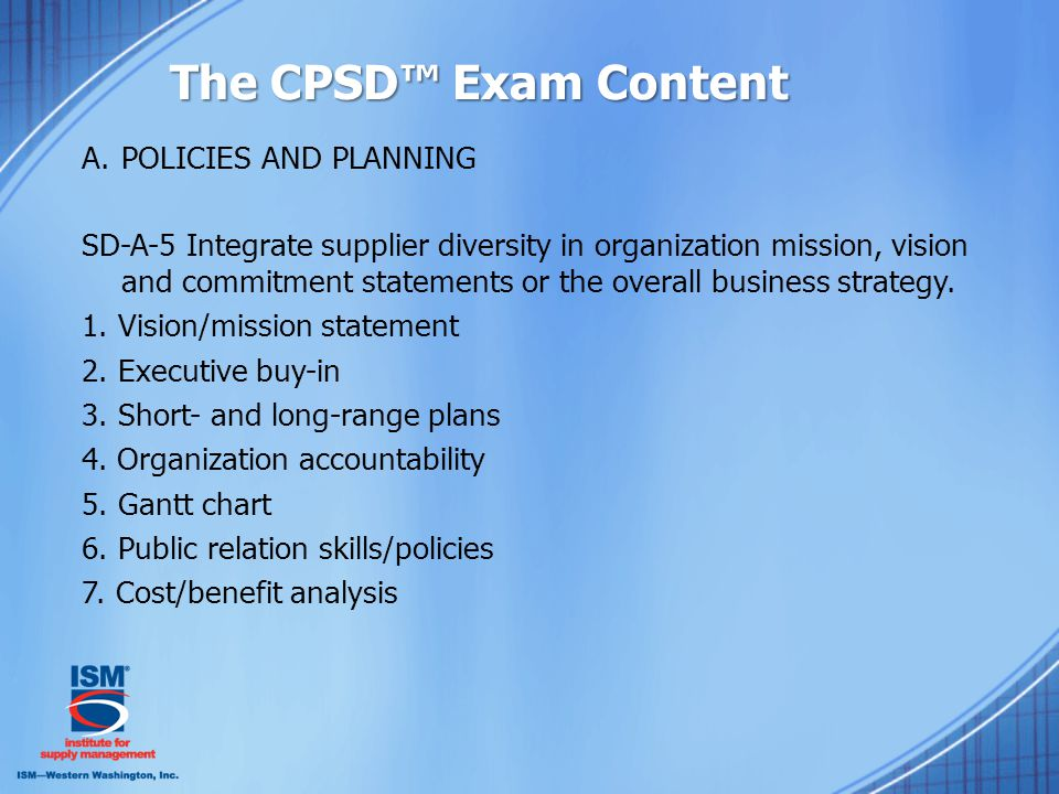 The CPSD™ Exam Content A.POLICIES AND PLANNING SD-A-5 Integrate supplier diversity in organization mission, vision and commitment statements or the overall business strategy.