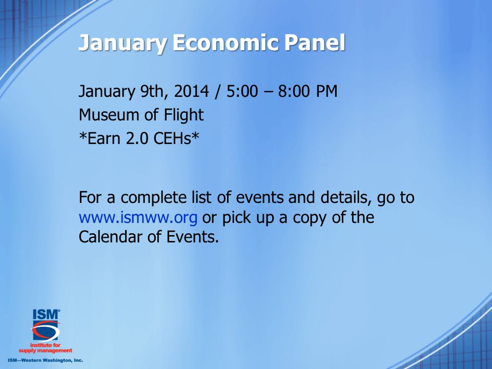 January Economic Panel January 9th, 2014 / 5:00 – 8:00 PM Museum of Flight *Earn 2.0 CEHs* For a complete list of events and details, go to www.ismww.org or pick up a copy of the Calendar of Events.
