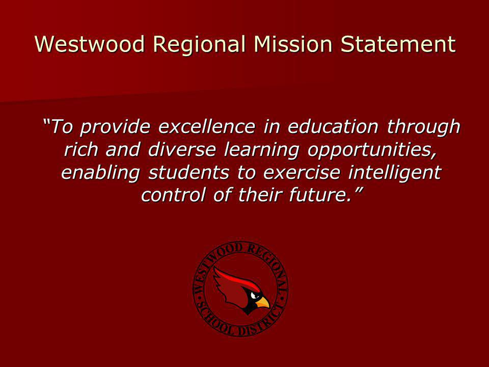 To provide excellence in education through rich and diverse learning opportunities, enabling students to exercise intelligent control of their future. Westwood Regional Mission Statement