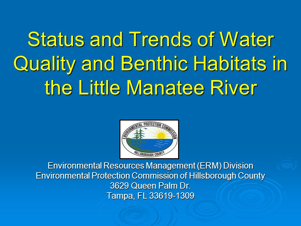 Status and Trends of Water Quality and Benthic Habitats in the Little Manatee River Environmental Resources Management (ERM) Division Environmental Protection Commission of Hillsborough County 3629 Queen Palm Dr.