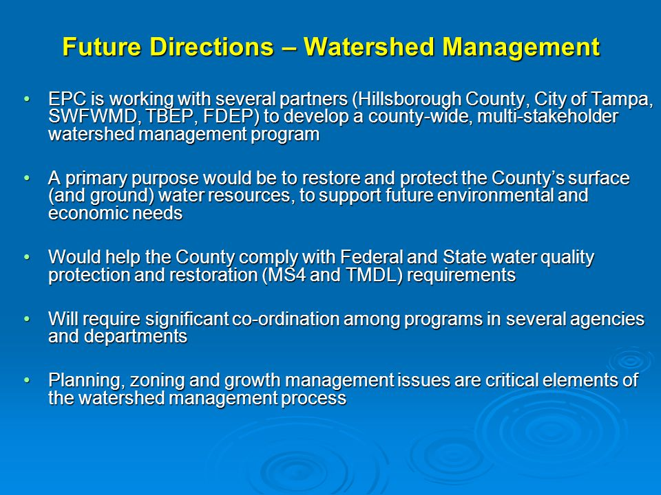 Future Directions – Watershed Management EPC is working with several partners (Hillsborough County, City of Tampa, SWFWMD, TBEP, FDEP) to develop a county-wide, multi-stakeholder watershed management programEPC is working with several partners (Hillsborough County, City of Tampa, SWFWMD, TBEP, FDEP) to develop a county-wide, multi-stakeholder watershed management program A primary purpose would be to restore and protect the County's surface (and ground) water resources, to support future environmental and economic needsA primary purpose would be to restore and protect the County's surface (and ground) water resources, to support future environmental and economic needs Would help the County comply with Federal and State water quality protection and restoration (MS4 and TMDL) requirementsWould help the County comply with Federal and State water quality protection and restoration (MS4 and TMDL) requirements Will require significant co-ordination among programs in several agencies and departmentsWill require significant co-ordination among programs in several agencies and departments Planning, zoning and growth management issues are critical elements of the watershed management processPlanning, zoning and growth management issues are critical elements of the watershed management process