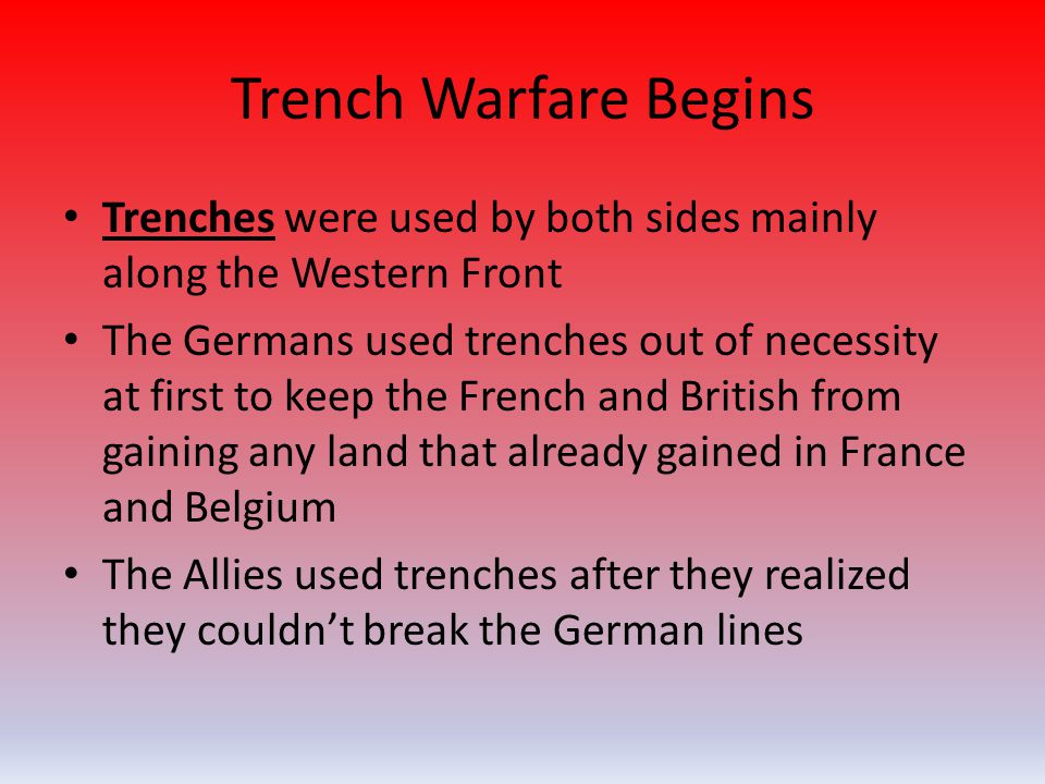 Trench Warfare Begins Trenches were used by both sides mainly along the Western Front The Germans used trenches out of necessity at first to keep the