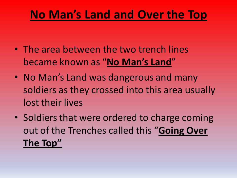 "No Man's Land and Over the Top The area between the two trench lines became known as ""No Man's Land"" No Man's Land was dangerous and many soldiers as"