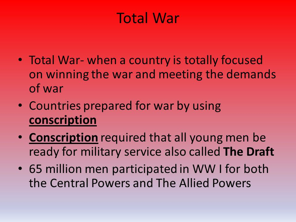 Total War Total War- when a country is totally focused on winning the war and meeting the demands of war Countries prepared for war by using conscript