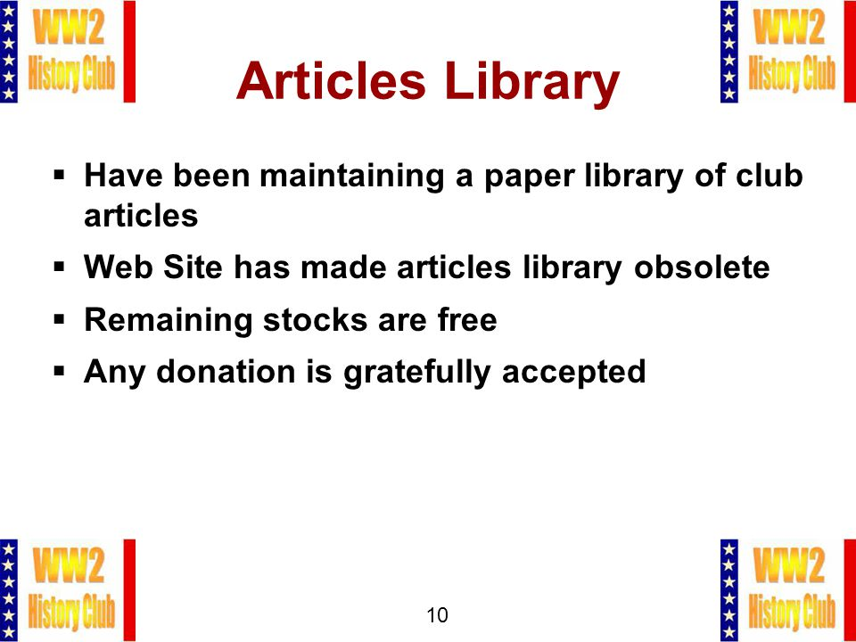 10 Articles Library  Have been maintaining a paper library of club articles  Web Site has made articles library obsolete  Remaining stocks are free  Any donation is gratefully accepted