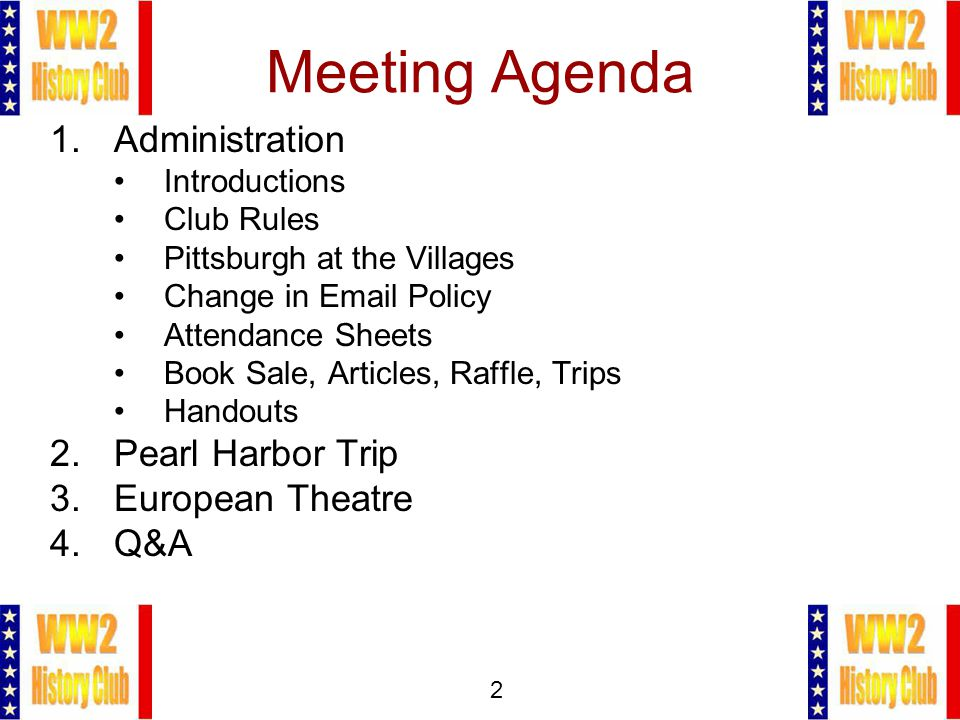 2 Meeting Agenda 1.Administration Introductions Club Rules Pittsburgh at the Villages Change in Email Policy Attendance Sheets Book Sale, Articles, Raffle, Trips Handouts 2.Pearl Harbor Trip 3.European Theatre 4.Q&A