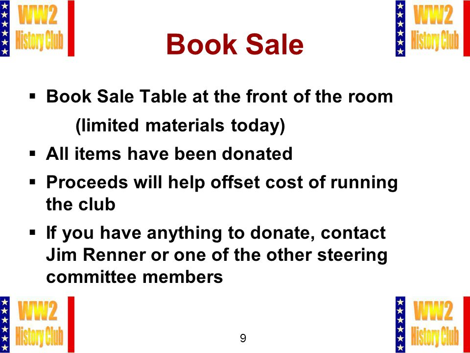 9 Book Sale  Book Sale Table at the front of the room (limited materials today)  All items have been donated  Proceeds will help offset cost of running the club  If you have anything to donate, contact Jim Renner or one of the other steering committee members