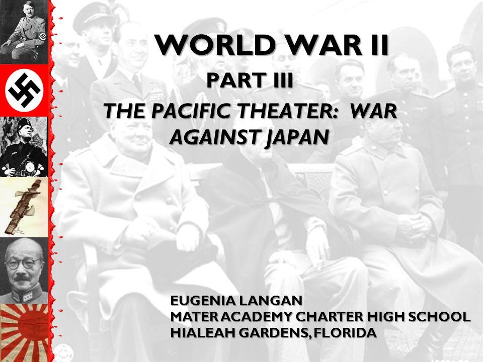 WORLD WAR II PART III THE PACIFIC THEATER: WAR AGAINST JAPAN EUGENIA LANGAN MATER ACADEMY CHARTER HIGH SCHOOL HIALEAH GARDENS, FLORIDA