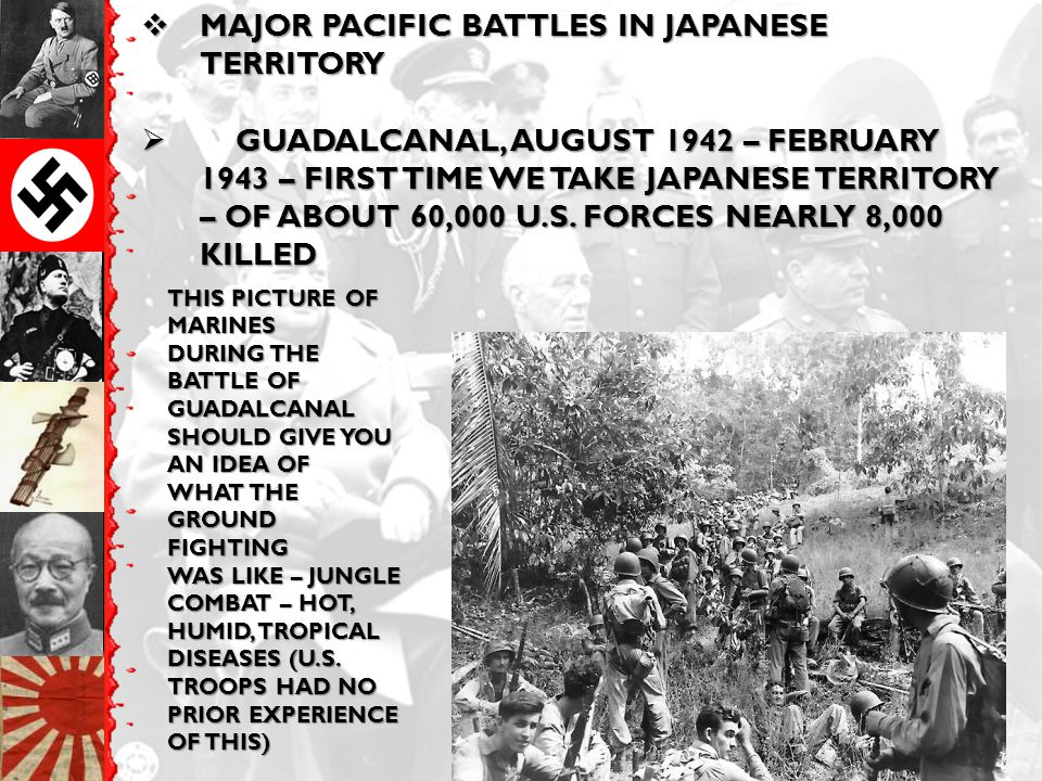  MAJOR PACIFIC BATTLES IN JAPANESE TERRITORY  GUADALCANAL, AUGUST 1942 – FEBRUARY 1943 – FIRST TIME WE TAKE JAPANESE TERRITORY – OF ABOUT 60,000 U.S
