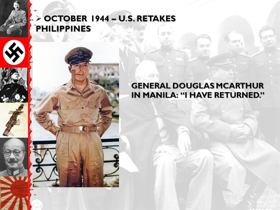 """OCTOBER 1944 – U.S. RETAKES PHILIPPINES  OCTOBER 1944 – U.S. RETAKES PHILIPPINES GENERAL DOUGLAS MCARTHUR IN MANILA: """"I HAVE RETURNED."""""""