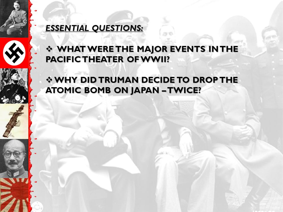 ESSENTIAL QUESTIONS:  WHAT WERE THE MAJOR EVENTS IN THE PACIFIC THEATER OF WWII?  WHY DID TRUMAN DECIDE TO DROP THE ATOMIC BOMB ON JAPAN – TWICE?