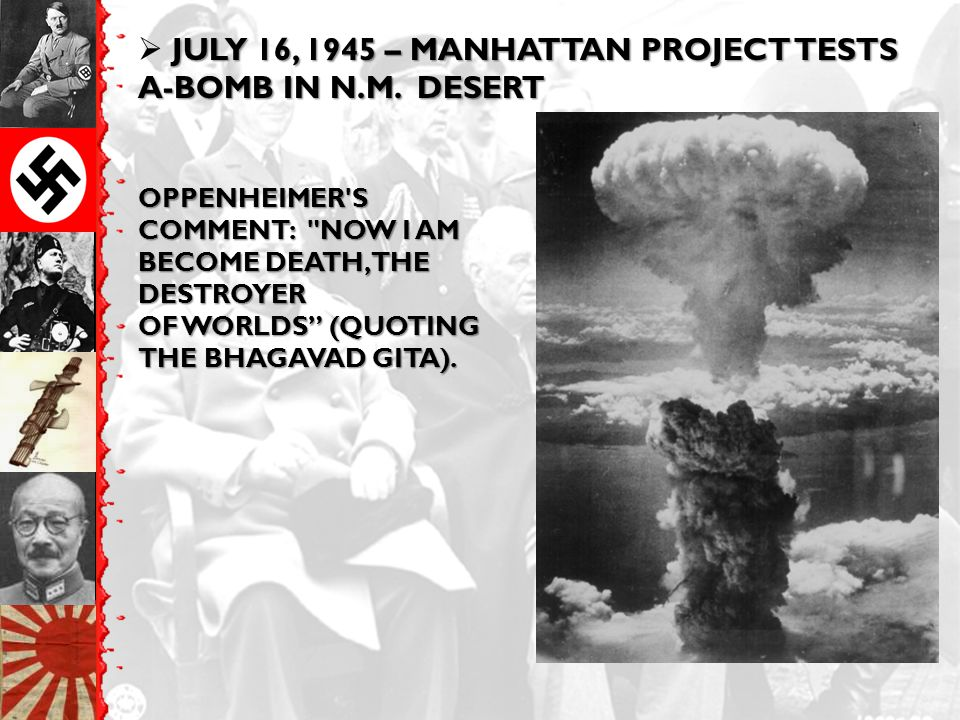 JULY 16, 1945 – MANHATTAN PROJECT TESTS A-BOMB IN N.M. DESERT  JULY 16, 1945 – MANHATTAN PROJECT TESTS A-BOMB IN N.M. DESERT OPPENHEIMER'S COMMENT: