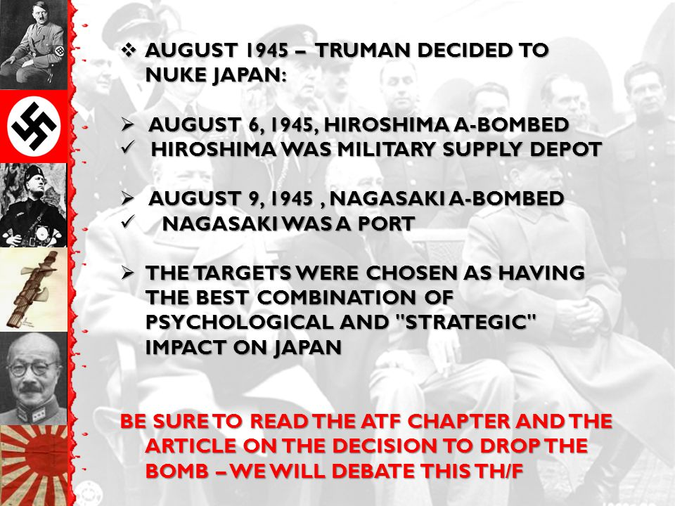  AUGUST 1945 – TRUMAN DECIDED TO NUKE JAPAN:  AUGUST 6, 1945, HIROSHIMA A-BOMBED HIROSHIMA WAS MILITARY SUPPLY DEPOT HIROSHIMA WAS MILITARY SUPPLY D