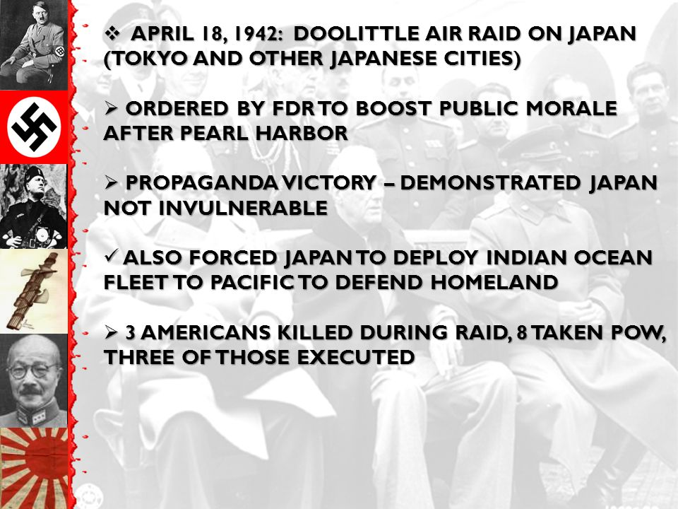  APRIL 18, 1942: DOOLITTLE AIR RAID ON JAPAN (TOKYO AND OTHER JAPANESE CITIES)  ORDERED BY FDR TO BOOST PUBLIC MORALE AFTER PEARL HARBOR  PROPAGANDA VICTORY – DEMONSTRATED JAPAN NOT INVULNERABLE ALSO FORCED JAPAN TO DEPLOY INDIAN OCEAN FLEET TO PACIFIC TO DEFEND HOMELAND ALSO FORCED JAPAN TO DEPLOY INDIAN OCEAN FLEET TO PACIFIC TO DEFEND HOMELAND  3 AMERICANS KILLED DURING RAID, 8 TAKEN POW, THREE OF THOSE EXECUTED