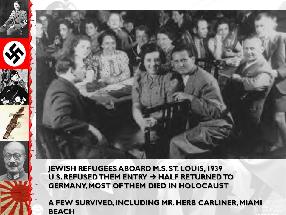 JEWISH REFUGEES ABOARD M.S. ST. LOUIS, 1939 U.S. REFUSED THEM ENTRY  HALF RETURNED TO GERMANY, MOST OF THEM DIED IN HOLOCAUST A FEW SURVIVED, INCLUDI