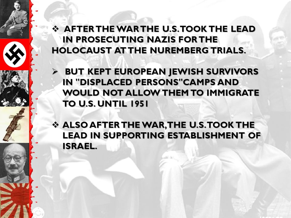  AFTER THE WAR THE U.S. TOOK THE LEAD IN PROSECUTING NAZIS FOR THE HOLOCAUST AT THE NUREMBERG TRIALS.  BUT KEPT EUROPEAN JEWISH SURVIVORS IN