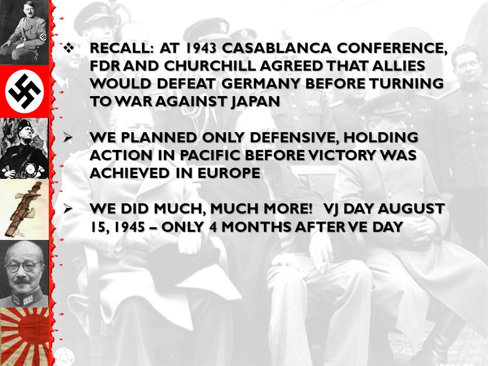  RECALL: AT 1943 CASABLANCA CONFERENCE, FDR AND CHURCHILL AGREED THAT ALLIES WOULD DEFEAT GERMANY BEFORE TURNING TO WAR AGAINST JAPAN  WE PLANNED ON