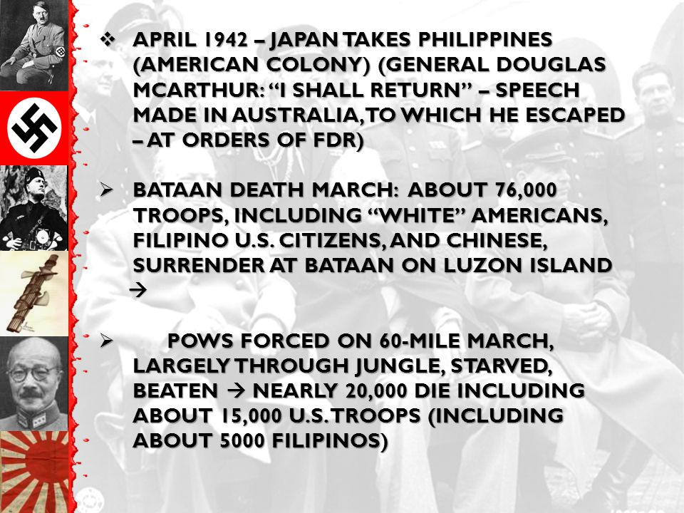  APRIL 1942 – JAPAN TAKES PHILIPPINES (AMERICAN COLONY) (GENERAL DOUGLAS MCARTHUR: I SHALL RETURN – SPEECH MADE IN AUSTRALIA, TO WHICH HE ESCAPED – AT ORDERS OF FDR)  BATAAN DEATH MARCH: ABOUT 76,000 TROOPS, INCLUDING WHITE AMERICANS, FILIPINO U.S.